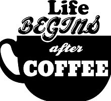 Life Begins After Coffee. by TASHARTS