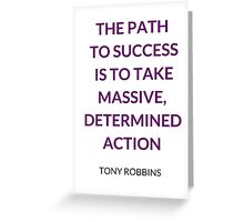 THE PATH  TO SUCCESS  IS TO TAKE MASSIVE, DETERMINED ACTION - ANTHONY ROBBINS QUOTE Greeting Card