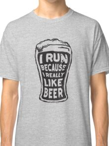 I run because I really like beer Classic T-Shirt