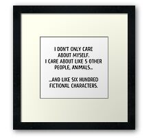 I don't only care about myself, I care about like 5 other people, animals and like six hundred fictional characters Framed Print