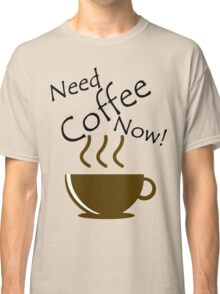 Need Coffee Now! Classic T-Shirt