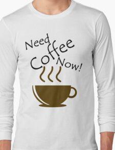 Need Coffee Now! Long Sleeve T-Shirt