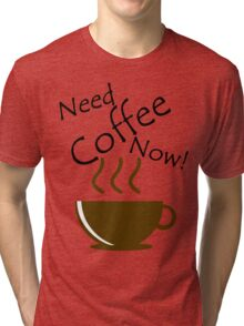 Need Coffee Now! Tri-blend T-Shirt