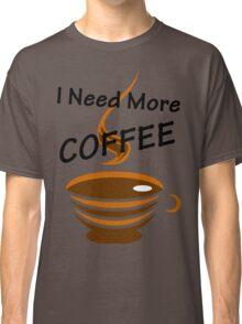 I Need More Coffee Classic T-Shirt