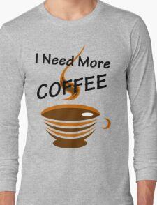 I Need More Coffee Long Sleeve T-Shirt