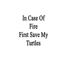 In Case Of Fire First Save My Turtles  by supernova23