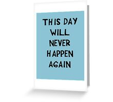 This Day will Never Happen Again Greeting Card