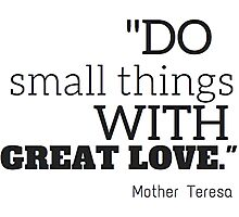"""Do smalls things with great love"" Mother Teresa Photographic Print"