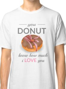 You Donut Know How Much I Love You Classic T-Shirt