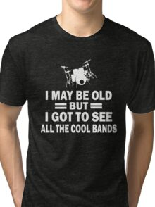 I MAY BE OLD BUT I GOT TO SEE ALL THE COOL BANDS Tri-blend T-Shirt