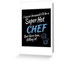 I NEVER DREAMED I'D BE A SUPER HOT CHEF BUT HERE IAM, KILLING IT ! Greeting Card