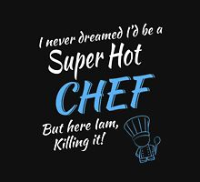 I NEVER DREAMED I'D BE A SUPER HOT CHEF BUT HERE IAM, KILLING IT ! Unisex T-Shirt