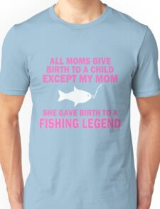 ALL  MOMS GIVE BIRTH TO A CHILD EXCEPT MY MOM SHE GAVE BIRTH TO A FISHING LEGEND Unisex T-Shirt