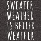 Sweater Weather Is Better Weather by Sana Siddiqui