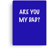 Are you my Dad Canvas Print