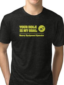 Heavy Equipment Operator - Your Hole is my Goal Tri-blend T-Shirt