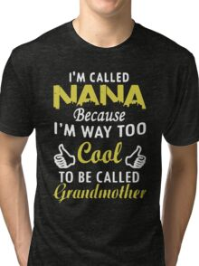 I'm called Nana because I'm way too cool to be called grandmother Tri-blend T-Shirt