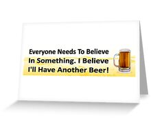 Funny beer drinking - believe I'll have another beer. Greeting Card