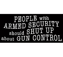 PEOPLE with ARMED SECURITY should SHUT UP about GUN CONTROL Photographic Print