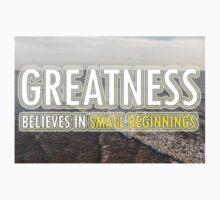 Greatness Believes In Small Beginnings by EARNESTDESIGNS
