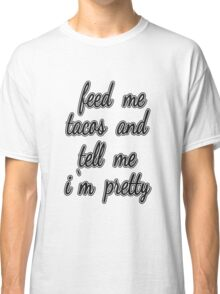 """Feed Me Tacos and Tell Me I'm Pretty."" Classic T-Shirt"
