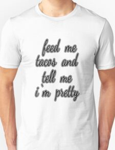 """Feed Me Tacos and Tell Me I'm Pretty."" Unisex T-Shirt"