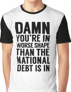 """Cabinet Battle 1- """"Damn, you're in worse shape than the national debt is in."""" Graphic T-Shirt"""