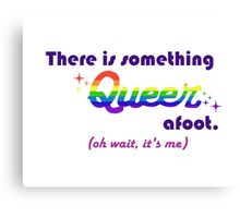 There's Something Queer Afoot (Wait, it's you) Canvas Print