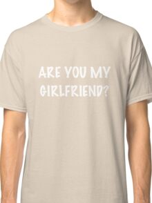 Are You My Girlfriend? Classic T-Shirt
