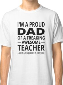I'm A Proud Dad Of A Freaking Awesome Teacher Classic T-Shirt