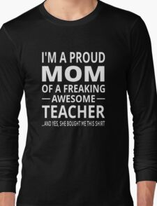 I'm A Proud Mom Of A Freaking Awesome Teacher Long Sleeve T-Shirt