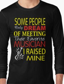 some people only dream of meeting their favorite musican. I raised mine Long Sleeve T-Shirt
