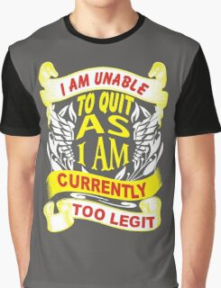i am unable to quit as i am currently too legit Graphic T-Shirt