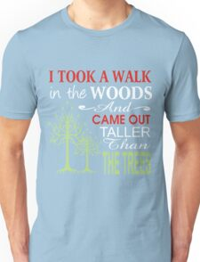 i took a walk in the woods and came out taller than the trees Unisex T-Shirt
