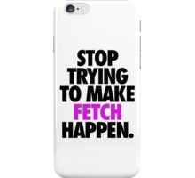 STOP TRYING TO MAKE FETCH HAPPEN. iPhone Case/Skin