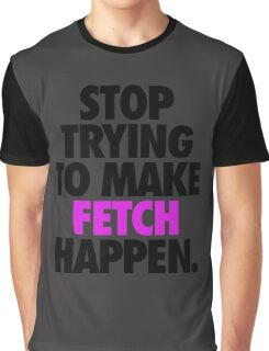 STOP TRYING TO MAKE FETCH HAPPEN. Graphic T-Shirt