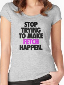 STOP TRYING TO MAKE FETCH HAPPEN. Women's Fitted Scoop T-Shirt