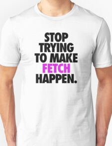 STOP TRYING TO MAKE FETCH HAPPEN. T-Shirt
