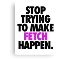 STOP TRYING TO MAKE FETCH HAPPEN. Canvas Print