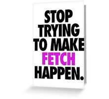 STOP TRYING TO MAKE FETCH HAPPEN. Greeting Card