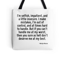 I'm selfish, impatient, and a little insecure. I make mistakes, I'm out of control, and at times hard to handle. But if you can't handle me at my worst, then you sure as hell don't deserve me at my b Tote Bag