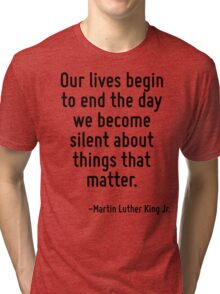Our lives begin to end the day we become silent about things that matter. Tri-blend T-Shirt