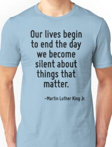 Our lives begin to end the day we become silent about things that matter. Unisex T-Shirt