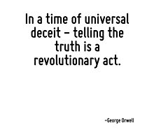 In a time of universal deceit - telling the truth is a revolutionary act. by TerrificPenguin