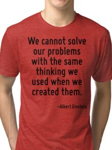 We cannot solve our problems with the same thinking we used when we created them. Tri-blend T-Shirt