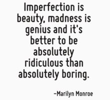 Imperfection is beauty, madness is genius and it's better to be absolutely ridiculous than absolutely boring. Kids Tee