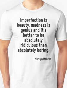 Imperfection is beauty, madness is genius and it's better to be absolutely ridiculous than absolutely boring. Unisex T-Shirt