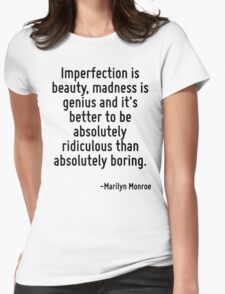 Imperfection is beauty, madness is genius and it's better to be absolutely ridiculous than absolutely boring. Womens Fitted T-Shirt