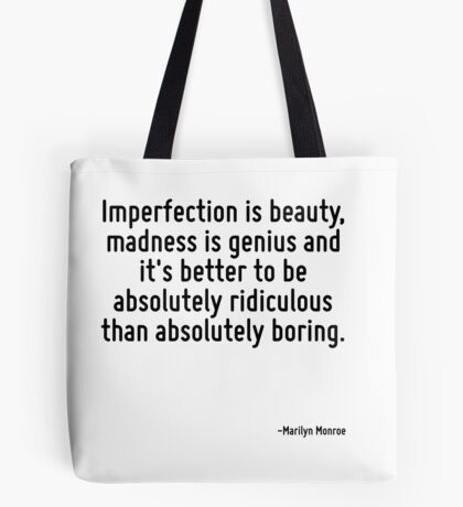 Imperfection is beauty, madness is genius and it's better to be absolutely ridiculous than absolutely boring. Tote Bag
