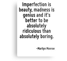 Imperfection is beauty, madness is genius and it's better to be absolutely ridiculous than absolutely boring. Metal Print